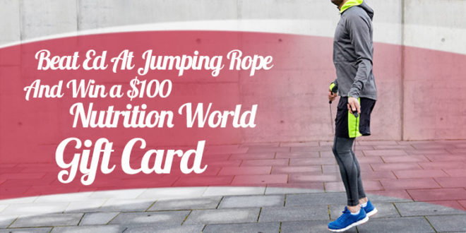 Beat Ed at Jumping Rope and Win a $100 Nutrition World Gift Card