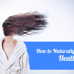 How to Naturally Have Softer, Healthier Hair