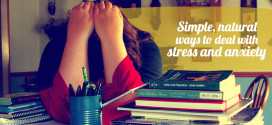 Simple, natural ways to deal with stress and anxiety