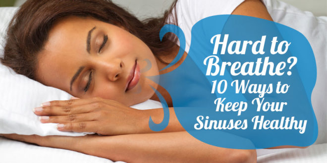 Hard to Breathe? 10 Ways to Keep your Sinuses Healthy