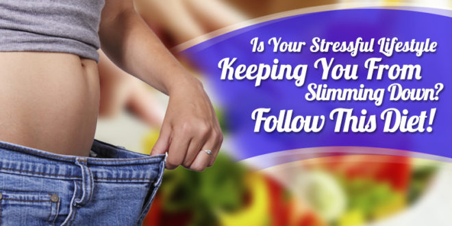 Is Your Stressful Lifestyle Keeping You From Slimming down? Follow This Diet!