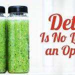 Detox is no longer an option!